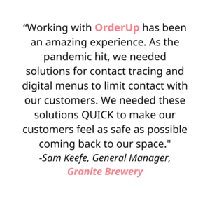 """""""Working with OrderUp has been an amazing experience. As the pandemic hit, we needed solutions for contact tracing and digital menus to limit contact with our customers. We needed these solutions QUICK to make our customers feel as safe as possible coming back to our space. Chris and Jason took the time to understand our needs and deliver a functional platform fast, reducing physical contact in our restaurant. They provided excellent communication during development and implementation, and offer ongoing support. I highly recommend working with OrderUp!"""""""